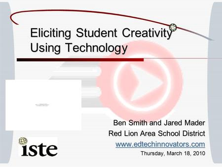 Eliciting Student Creativity Using Technology Ben Smith and Jared Mader Red Lion Area School District www.edtechinnovators.com Thursday, March 18, 2010.