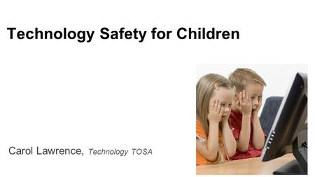 Technology Safety for Children Carol Lawrence, Technology TOSA.