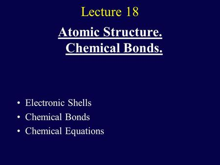 Lecture 18 Atomic Structure. Chemical Bonds. Electronic Shells Chemical Bonds Chemical Equations.