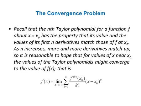 The Convergence Problem Recall that the nth Taylor polynomial for a function f about x = x o has the property that its value and the values of its first.