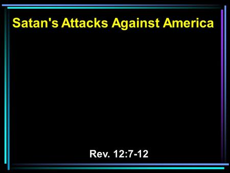 Satan's Attacks Against America Rev. 12:7-12. 7 And war broke out in heaven: Michael and his angels fought with the dragon; and the dragon and his angels.