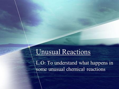 Unusual Reactions L.O: To understand what happens in some unusual chemical reactions.