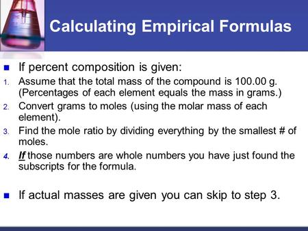 Calculating Empirical Formulas If percent composition is given: 1. Assume that the total mass of the compound is 100.00 g. (Percentages of each element.