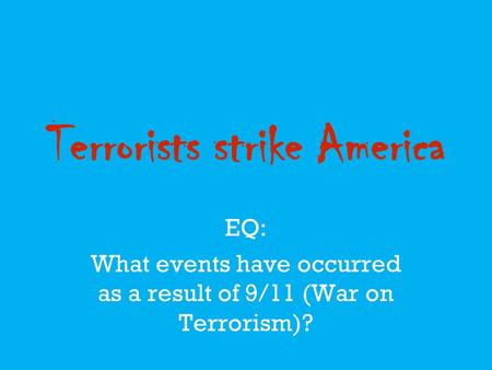 Terrorists strike America EQ: What events have occurred as a result of 9/11 (War on Terrorism)?