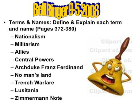 Terms & Names: Define & Explain each term and name (Pages 372-380) –Nationalism –Militarism –Allies –Central Powers –Archduke Franz Ferdinand –No man's.