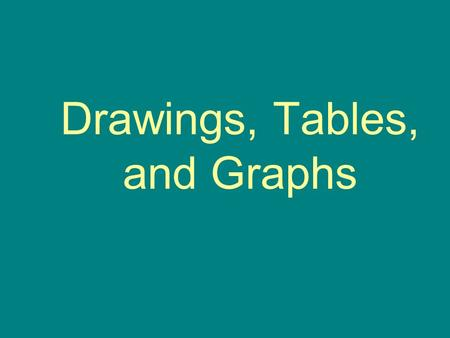 Drawings, Tables, and Graphs. Drawings A drawing is sometimes the best choice to show details. A drawing can show things you can't see. –Example: You.