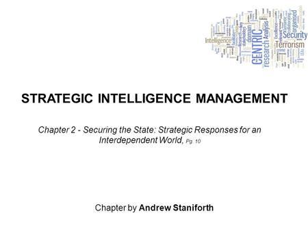 STRATEGIC INTELLIGENCE MANAGEMENT Chapter by Andrew Staniforth Chapter 2 - Securing the State: Strategic Responses for an Interdependent World, Pg. 10.