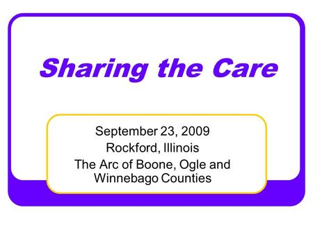 Sharing the Care September 23, 2009 Rockford, Illinois The Arc of Boone, Ogle and Winnebago Counties.