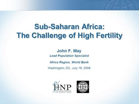 Sub-Saharan Africa: The Challenge of High Fertility John F. May Lead Population Specialist Africa Region, World Bank Washington, DC, July 16, 2008.