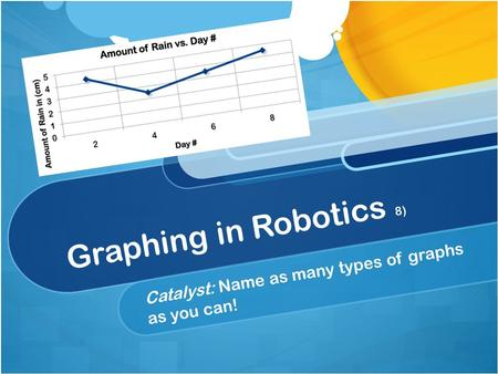 Graphing in Robotics 8) Catalyst: Name as many types of graphs as you can!