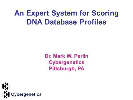 An Expert System for Scoring DNA Database Profiles Dr. Mark W. Perlin Cybergenetics Pittsburgh, PA.