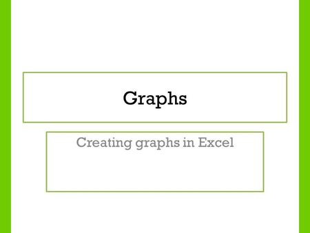 Graphs Creating graphs in Excel. Lesson Objectives To identify different types of graphs To understand when it is appropriate to use different graphs.