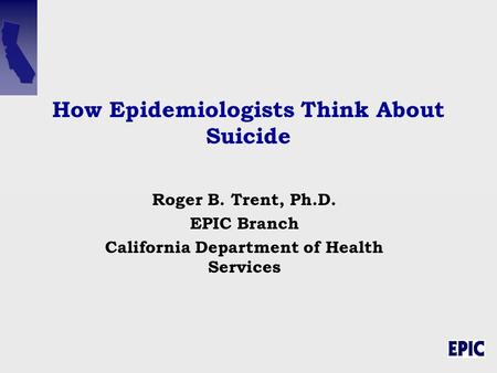 How Epidemiologists Think About Suicide Roger B. Trent, Ph.D. EPIC Branch California Department of Health Services.