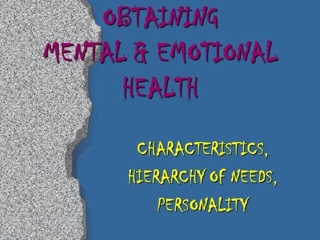 OBTAINING MENTAL & EMOTIONAL HEALTH CHARACTERISTICS, HIERARCHY OF NEEDS, PERSONALITY.