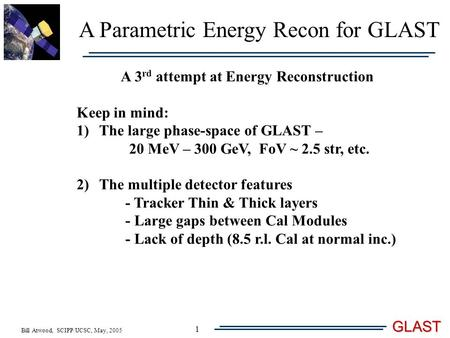Bill Atwood, SCIPP/UCSC, May, 2005 GLAST 1 A Parametric Energy Recon for GLAST A 3 rd attempt at Energy Reconstruction Keep in mind: 1)The large phase-space.
