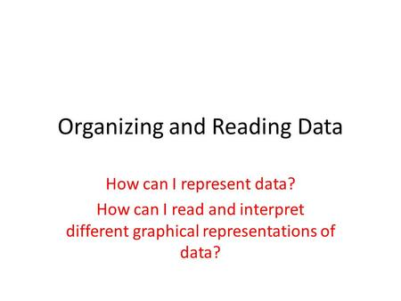 Organizing and Reading Data How can I represent data? How can I read and interpret different graphical representations of data?