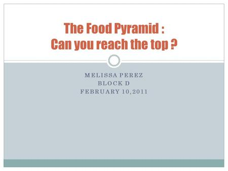 MELISSA PEREZ BLOCK D FEBRUARY 10,2011 The Food Pyramid : Can you reach the top ?