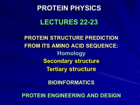 PROTEIN PHYSICS LECTURES 22-23 PROTEIN STRUCTURE PREDICTION FROM ITS AMINO ACID SEQUENCE: Homology Secondary structure Tertiary structure BIOINFORMATICS.