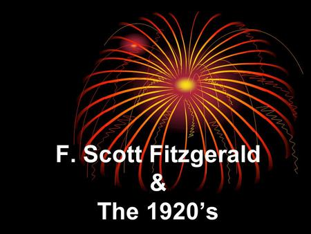 F. Scott Fitzgerald & The 1920's. The Life of F. Scott Fitzgerald Born: Sept 24, 1896 Born: Sept 24, 1896 Named after ancestor (Francis Scott Key) Named.