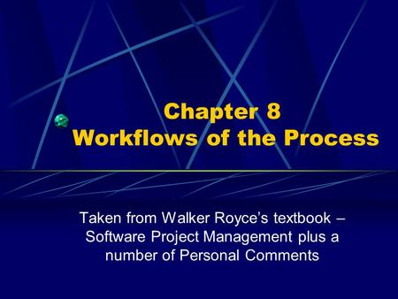 Chapter 8 Workflows of the Process Taken from Walker Royce's textbook – Software Project Management plus a number of Personal Comments.