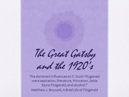 The Great Gatsby and the 1920's The dominant influences on F. Scott Fitzgerald were aspiration, literature, Princeton, Zelda Sayre Fitzgerald, and alcohol.
