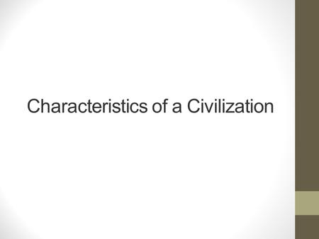 Characteristics of a Civilization. Quick write What do you think would make a group of people a civilization? Brainstorm what makes a civilization.