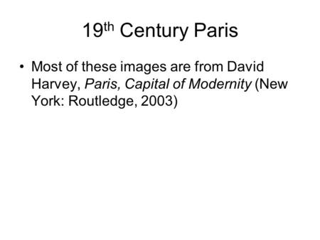 19 th Century Paris Most of these images are from David Harvey, Paris, Capital of Modernity (New York: Routledge, 2003)