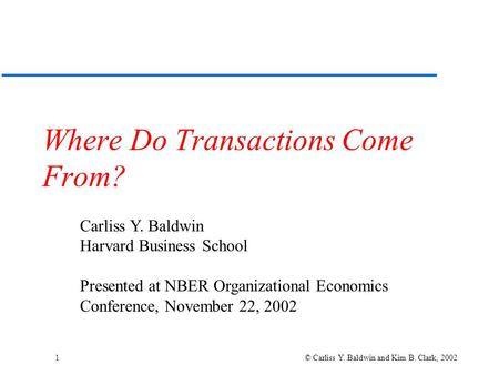 1 © Carliss Y. Baldwin and Kim B. Clark, 2002 Where Do Transactions Come From? Carliss Y. Baldwin Harvard Business School Presented at NBER Organizational.