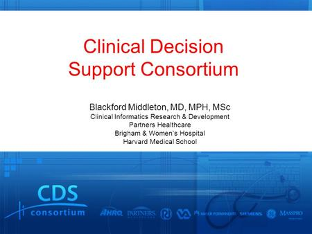 Clinical Decision Support Consortium Blackford Middleton, MD, MPH, MSc Clinical Informatics Research & Development Partners Healthcare Brigham & Women's.