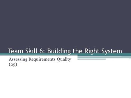 Team Skill 6: Building the Right System Assessing Requirements Quality (29)