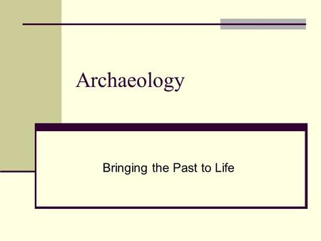 Archaeology Bringing the Past to Life What is Archaeology? Archaeology is the study of human history, using material remains to discover information.