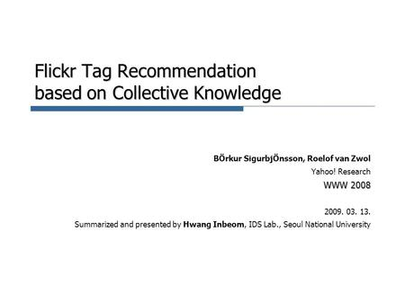Flickr Tag Recommendation based on Collective Knowledge BÖrkur SigurbjÖnsson, Roelof van Zwol Yahoo! Research WWW 2008 2009. 03. 13. Summarized and presented.