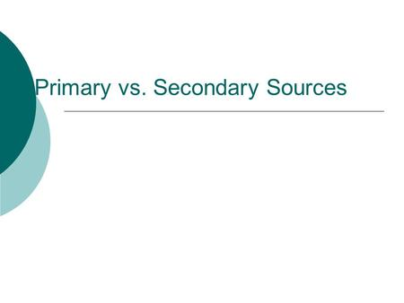 Primary vs. Secondary Sources. Brainstorm:  List 3 examples of primary sources.  List 3 examples of secondary sources.