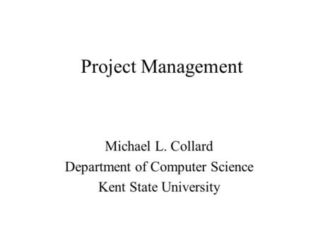 Project Management Michael L. Collard Department of Computer Science Kent State University.