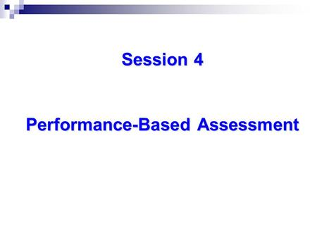 "Session 4 Performance-Based Assessment. Alternative Assessments ""Showing"" Traditional Assessments ""Knowing"""