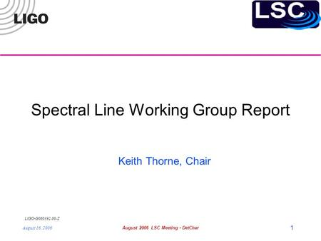LIGO- G060392-00-Z August 16, 2006August 2006 LSC Meeting - DetChar 1 Spectral Line Working Group Report Keith Thorne, Chair.