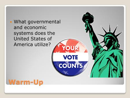 Warm-Up What governmental and economic systems does the United States of America utilize?