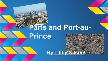 Paris and Port-au- Prince By Libby wilson!. About Port-au-Prince! Port-au-Prince is the capital of Haiti. About 3 million people live there. It is on.
