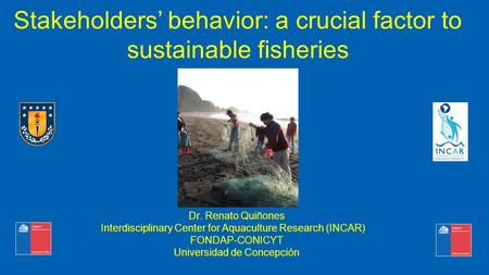 Stakeholders' behavior: a crucial factor to sustainable fisheries  Dr. Renato Quiñones Interdisciplinary Center for Aquaculture Research (INCAR)  FONDAP-CONICYT.