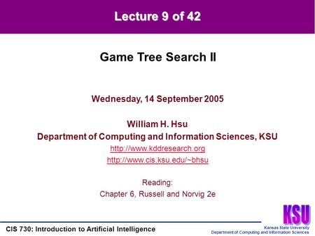 Kansas State University Department of Computing and Information Sciences CIS 730: Introduction to Artificial Intelligence Lecture 9 of 42 Wednesday, 14.