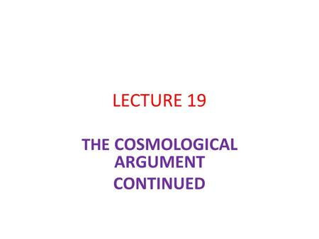 LECTURE 19 THE COSMOLOGICAL ARGUMENT CONTINUED. THE QUANTUM MECHANICAL OBJECTION DEPENDS UPON A PARTICULAR INTERPRETATION WE MIGHT REASONABLY SUSPEND.