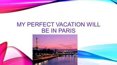 MY PERFECT VACATION WILL BE IN PARIS. PARIS If I had a chance to travel, I would definitely love to go to Paris, France. Why I want to visit Paris the.