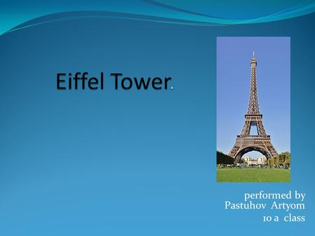Performed by Pastuhov Artyom 10 a class. Eiffel Tower (Fr. la tour Eiffel) - the most recognizable architectural landmark of Paris, the world-famous as.