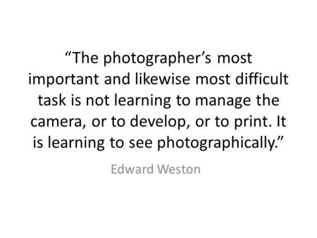 """The photographer's most important and likewise most difficult task is not learning to manage the camera, or to develop, or to print. It is learning to."