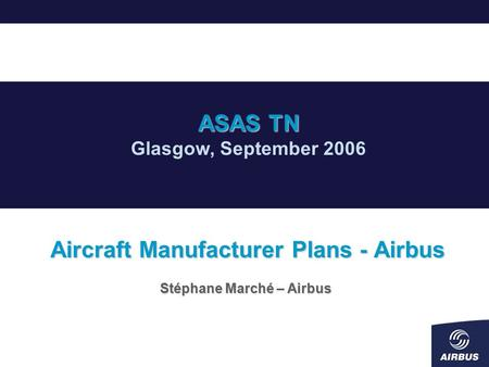 Aircraft Manufacturer Plans - Airbus Stéphane Marché – Airbus ASAS TN Glasgow, September 2006.