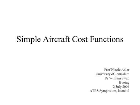 Simple Aircraft Cost Functions Prof Nicole Adler University of Jerusalem Dr William Swan Boeing 2 July 2004 ATRS Symposium, Istanbul.