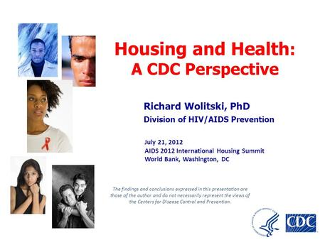 Richard Wolitski, PhD Division of HIV/AIDS Prevention Housing and Health : A CDC Perspective July 21, 2012 AIDS 2012 International Housing Summit World.