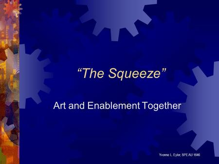 """The Squeeze"" Art and Enablement Together Yvonne L. Eyler, SPE AU 1646."
