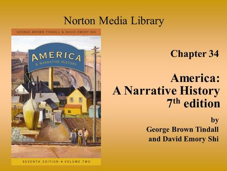 Chapter 34 America: A Narrative History 7 th edition Norton Media Library by George Brown Tindall and David Emory Shi.