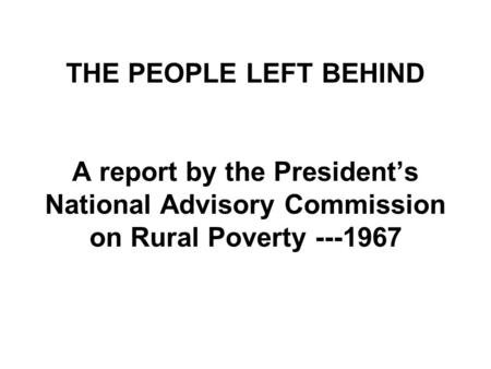 THE PEOPLE LEFT BEHIND A report by the President's National Advisory Commission on Rural Poverty ---1967.